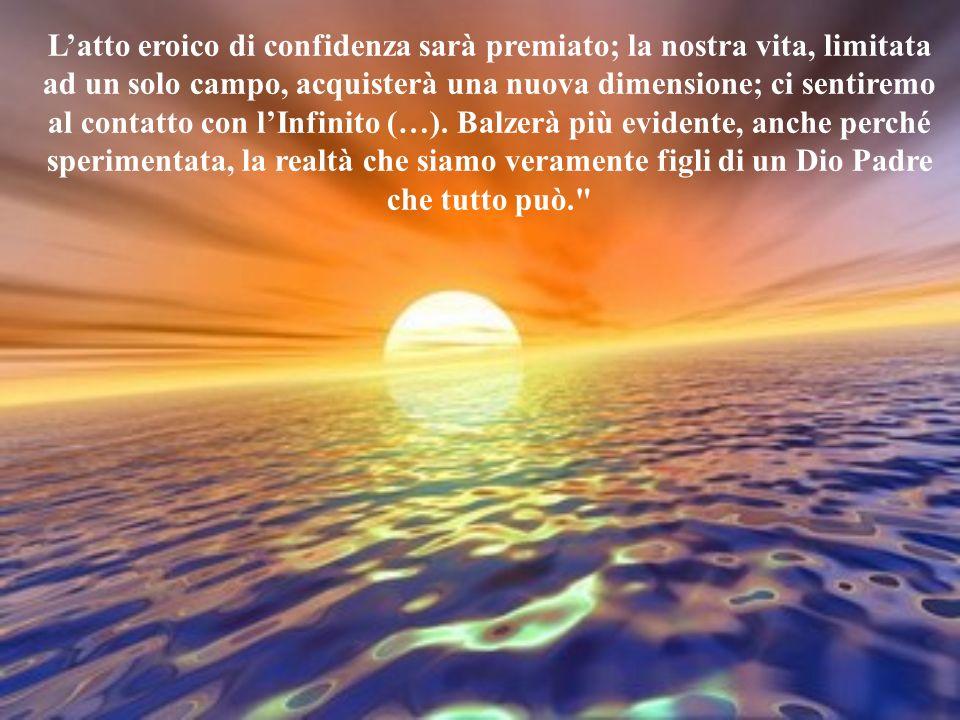 L'atto eroico di confidenza sarà premiato; la nostra vita, limitata ad un solo campo, acquisterà una nuova dimensione; ci sentiremo al contatto con l'Infinito (…).