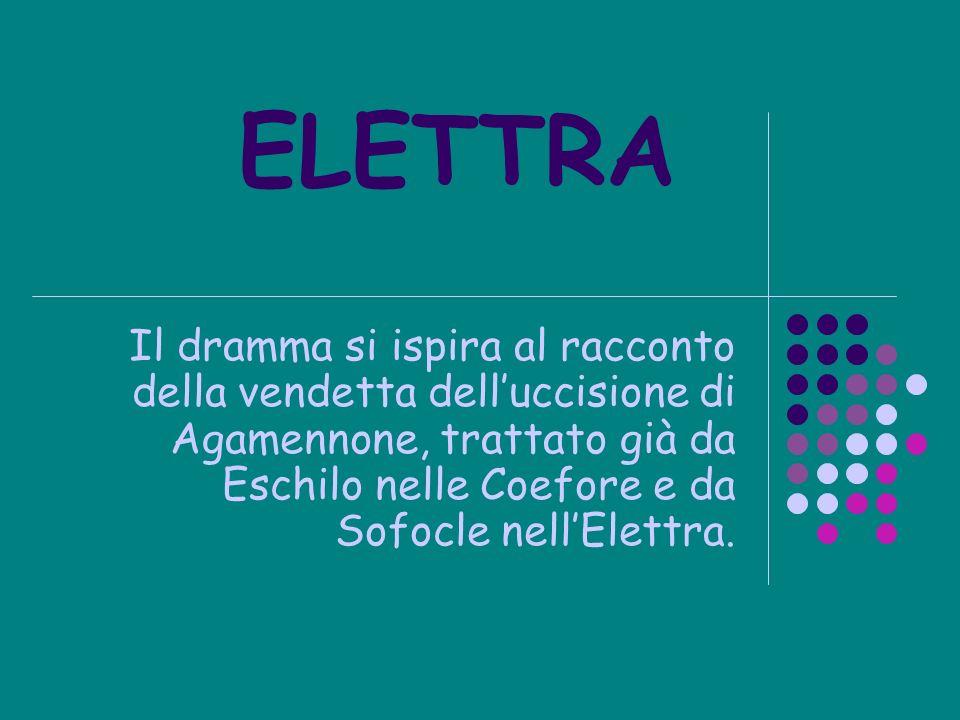 ELETTRA Il dramma si ispira al racconto della vendetta dell'uccisione di Agamennone, trattato già da Eschilo nelle Coefore e da Sofocle nell'Elettra.