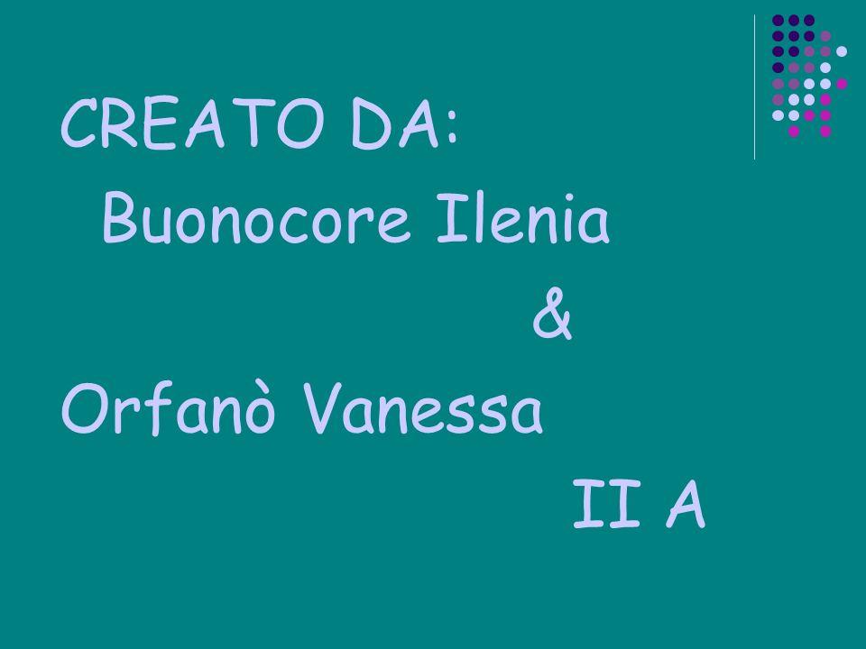 CREATO DA: Buonocore Ilenia & Orfanò Vanessa II A