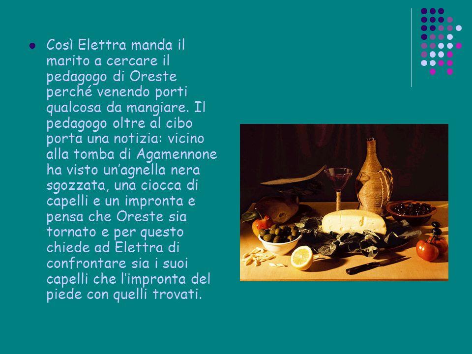 Così Elettra manda il marito a cercare il pedagogo di Oreste perché venendo porti qualcosa da mangiare.