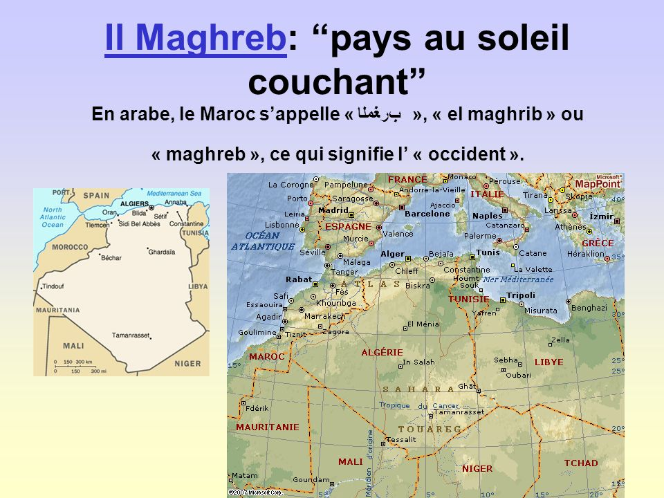 Il Maghreb: pays au soleil couchant En arabe, le Maroc s'appelle « ﺏﺮﻐﻣﻟﺎ », « el maghrib » ou « maghreb », ce qui signifie l' « occident ».