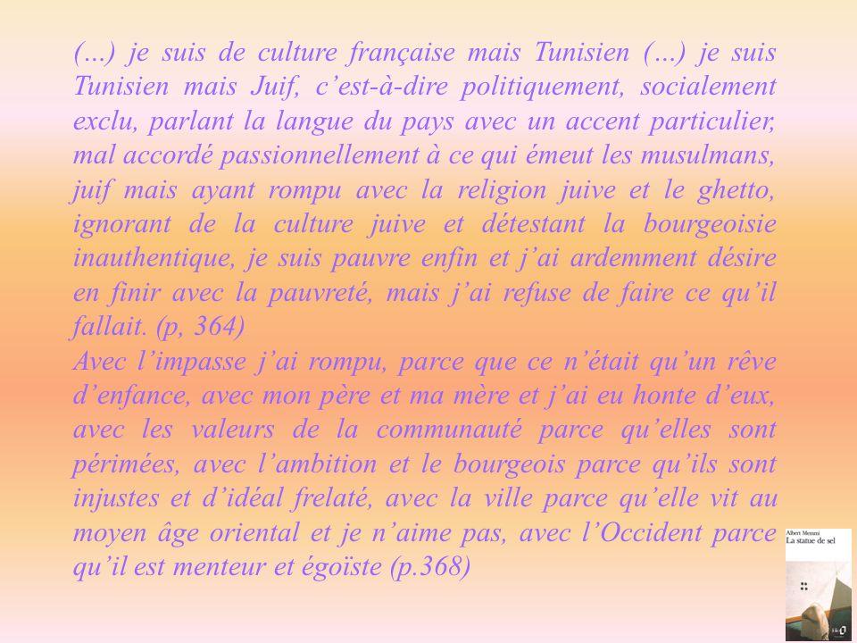 (…) je suis de culture française mais Tunisien (…) je suis Tunisien mais Juif, c'est-à-dire politiquement, socialement exclu, parlant la langue du pays avec un accent particulier, mal accordé passionnellement à ce qui émeut les musulmans, juif mais ayant rompu avec la religion juive et le ghetto, ignorant de la culture juive et détestant la bourgeoisie inauthentique, je suis pauvre enfin et j'ai ardemment désire en finir avec la pauvreté, mais j'ai refuse de faire ce qu'il fallait. (p, 364)