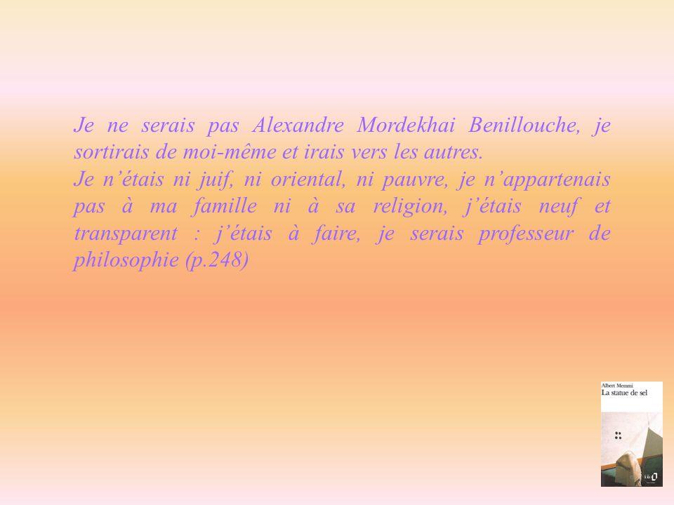 Je ne serais pas Alexandre Mordekhai Benillouche, je sortirais de moi-même et irais vers les autres.