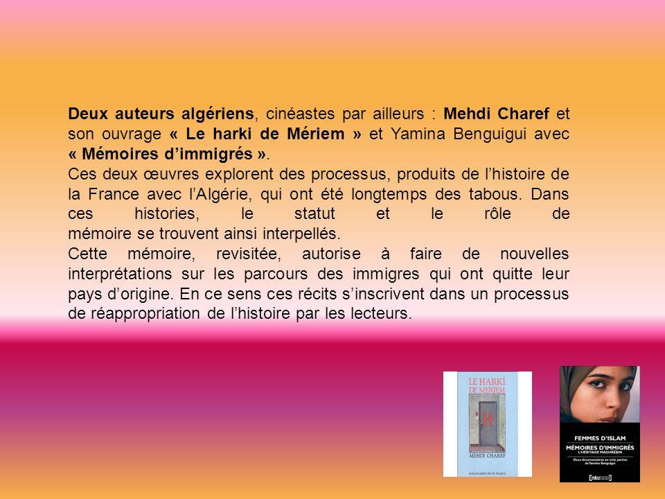 Deux auteurs algériens, cinéastes par ailleurs : Mehdi Charef et son ouvrage « Le harki de Mériem » et Yamina Benguigui avec « Mémoires d'immigrés ».
