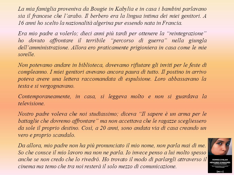 La mia famiglia proveniva da Bougie in Kabylia e in casa i bambini parlavano sia il francese che l'arabo. Il berbero era la lingua intima dei miei genitori. A 16 anni ho scelto la nazionalità algerina pur essendo nata in Francia.