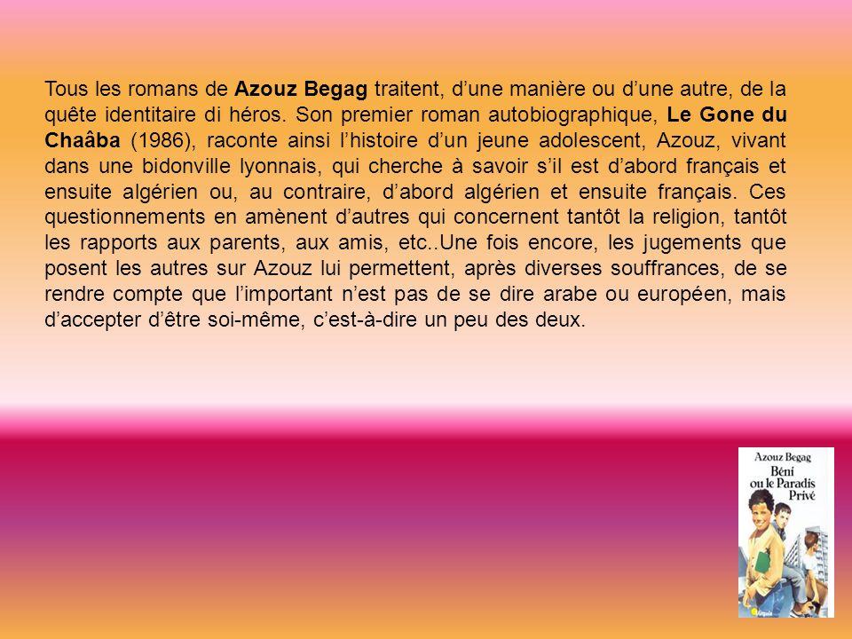 Tous les romans de Azouz Begag traitent, d'une manière ou d'une autre, de la quête identitaire di héros.