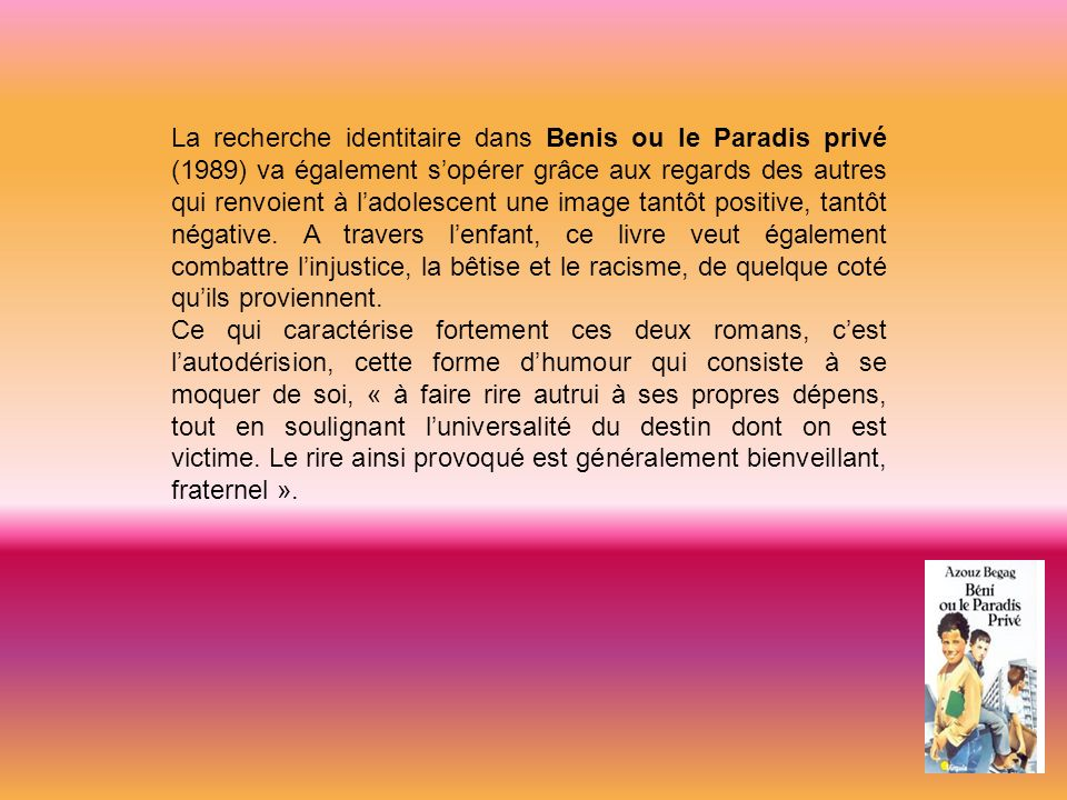 La recherche identitaire dans Benis ou le Paradis privé (1989) va également s'opérer grâce aux regards des autres qui renvoient à l'adolescent une image tantôt positive, tantôt négative. A travers l'enfant, ce livre veut également combattre l'injustice, la bêtise et le racisme, de quelque coté qu'ils proviennent.