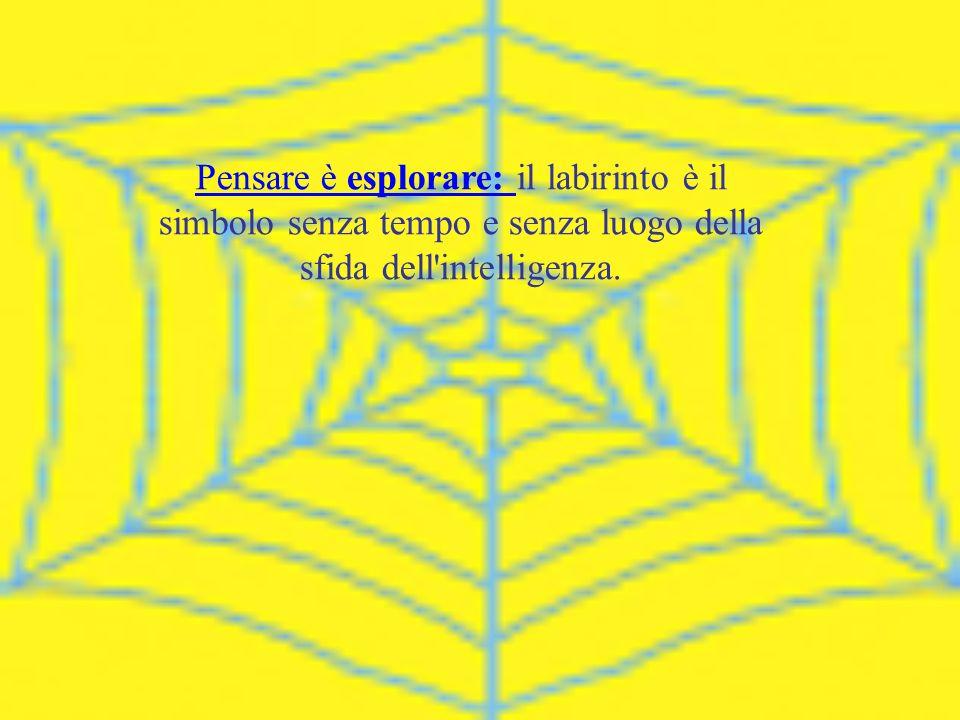 Pensare è esplorare: il labirinto è il simbolo senza tempo e senza luogo della sfida dell intelligenza.