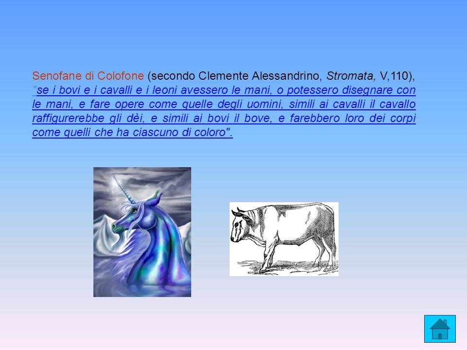 Senofane di Colofone (secondo Clemente Alessandrino, Stromata, V,110), se i bovi e i cavalli e i leoni avessero le mani, o potessero disegnare con le mani, e fare opere come quelle degli uomini, simili ai cavalli il cavallo raffigurerebbe gli dèi, e simili ai bovi il bove, e farebbero loro dei corpi come quelli che ha ciascuno di coloro .