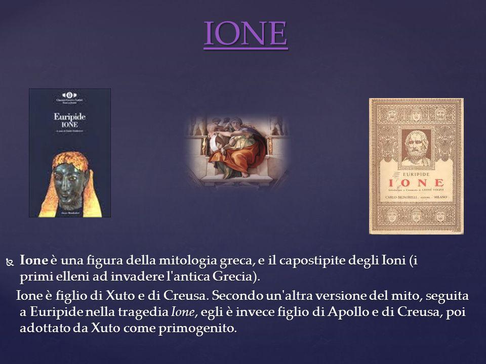 IONE Ione è una figura della mitologia greca, e il capostipite degli Ioni (i primi elleni ad invadere l antica Grecia).