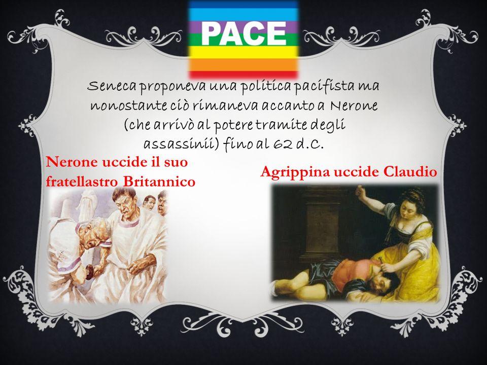 Seneca proponeva una politica pacifista ma nonostante ciò rimaneva accanto a Nerone (che arrivò al potere tramite degli assassinii) fino al 62 d.C.