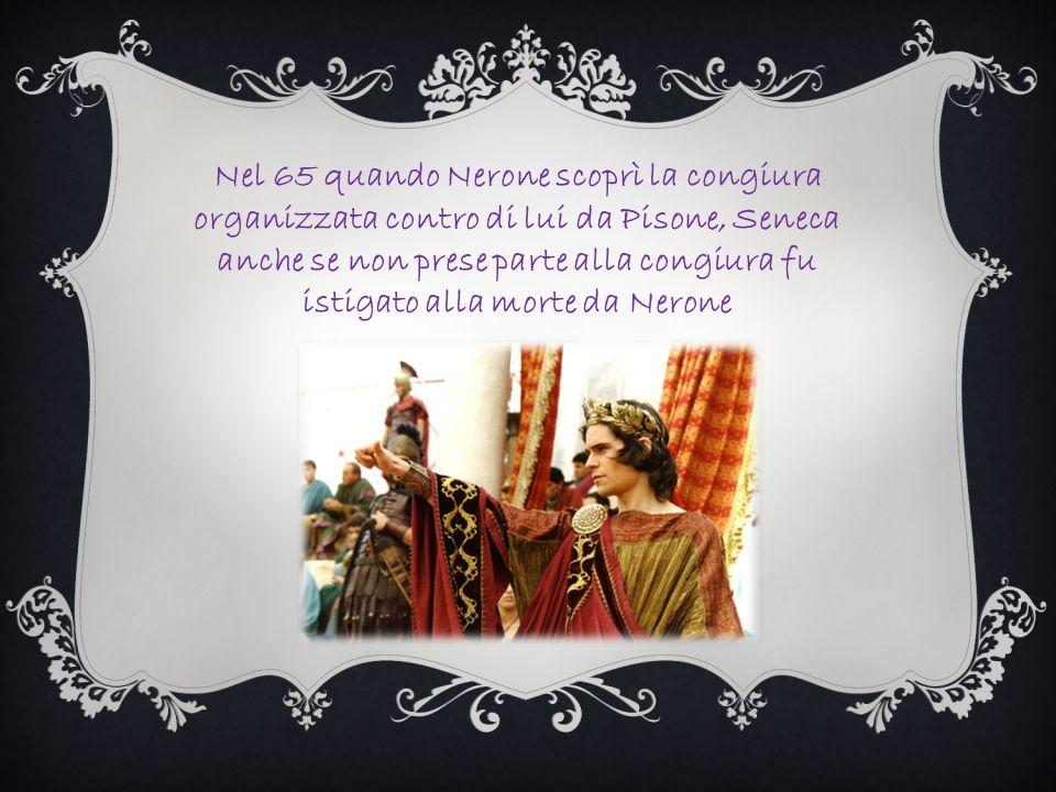 Nel 65 quando Nerone scoprì la congiura organizzata contro di lui da Pisone, Seneca anche se non prese parte alla congiura fu istigato alla morte da Nerone