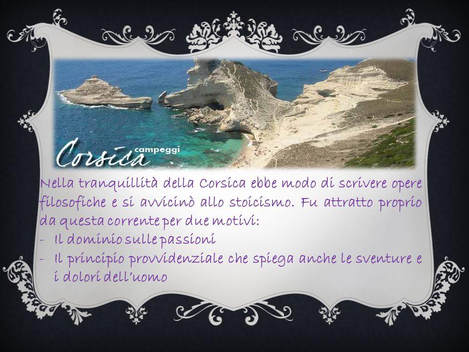 Nella tranquillità della Corsica ebbe modo di scrivere opere filosofiche e si avvicinò allo stoicismo. Fu attratto proprio da questa corrente per due motivi: