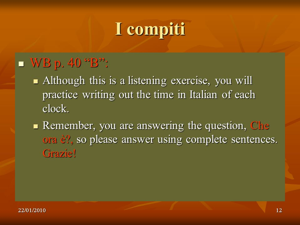 I compiti WB p. 40 B : Although this is a listening exercise, you will practice writing out the time in Italian of each clock.