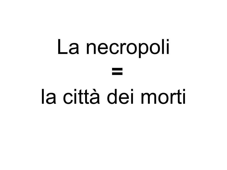 La necropoli = la città dei morti