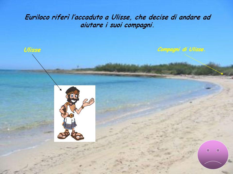 Euriloco riferì l'accaduto a Ulisse, che decise di andare ad aiutare i suoi compagni.