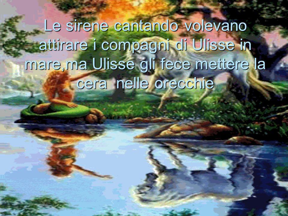 Le sirene cantando volevano attirare i compagni di Ulisse in mare,ma Ulisse gli fece mettere la cera nelle orecchie