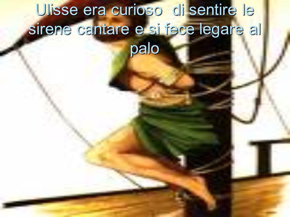 Ulisse era curioso di sentire le sirene cantare e si fece legare al palo
