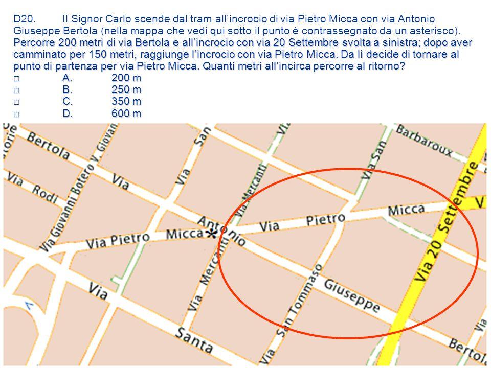 D20. Il Signor Carlo scende dal tram all'incrocio di via Pietro Micca con via Antonio Giuseppe Bertola (nella mappa che vedi qui sotto il punto è contrassegnato da un asterisco). Percorre 200 metri di via Bertola e all'incrocio con via 20 Settembre svolta a sinistra; dopo aver camminato per 150 metri, raggiunge l'incrocio con via Pietro Micca. Da lì decide di tornare al punto di partenza per via Pietro Micca. Quanti metri all'incirca percorre al ritorno □ A. 200 m □ B. 250 m □ C. 350 m □ D. 600 m
