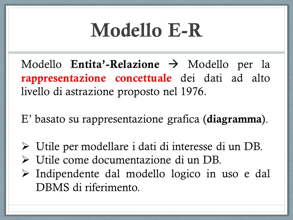Modello E-R Modello Entita'-Relazione  Modello per la rappresentazione concettuale dei dati ad alto livello di astrazione proposto nel 1976.