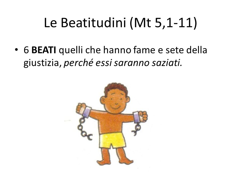Le Beatitudini (Mt 5,1-11) 6 BEATI quelli che hanno fame e sete della giustizia, perché essi saranno saziati.