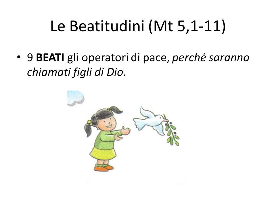 Le Beatitudini (Mt 5,1-11) 9 BEATI gli operatori di pace, perché saranno chiamati figli di Dio.