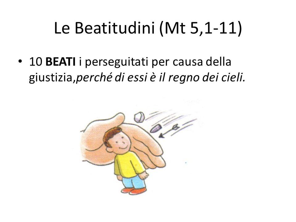 Le Beatitudini (Mt 5,1-11) 10 BEATI i perseguitati per causa della giustizia,perché di essi è il regno dei cieli.