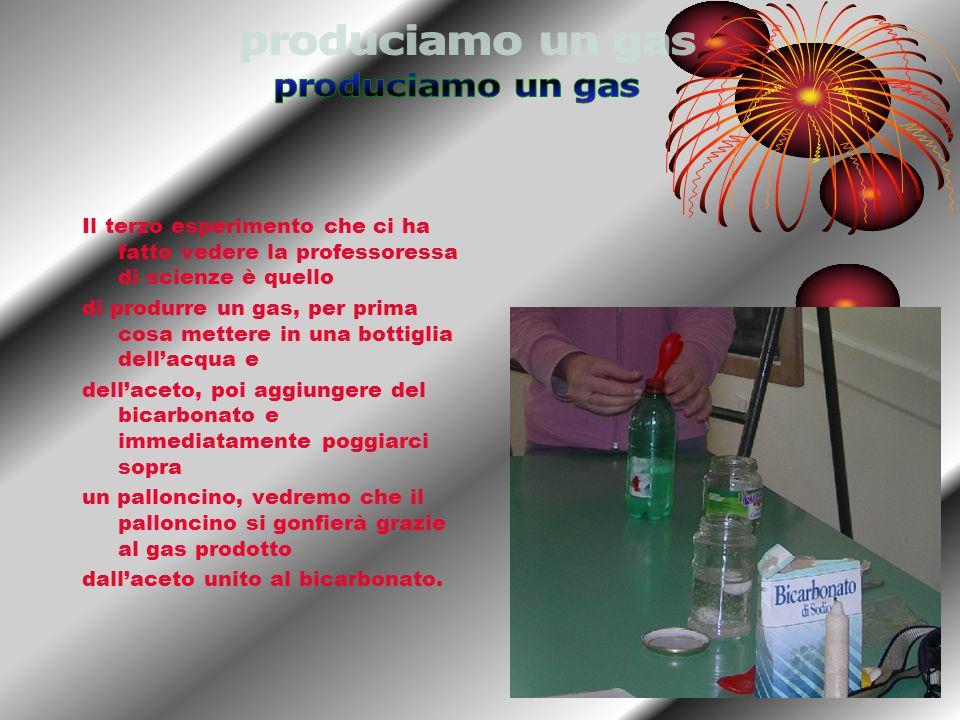 produciamo un gasIl terzo esperimento che ci ha fatto vedere la professoressa di scienze è quello.