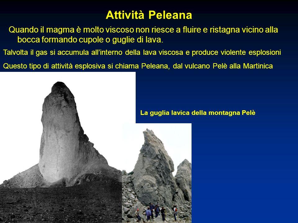 Attività Peleana Quando il magma è molto viscoso non riesce a fluire e ristagna vicino alla bocca formando cupole o guglie di lava.