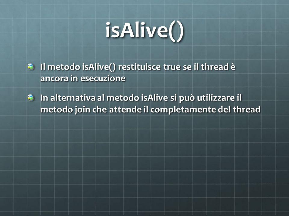 isAlive()Il metodo isAlive() restituisce true se il thread è ancora in esecuzione.