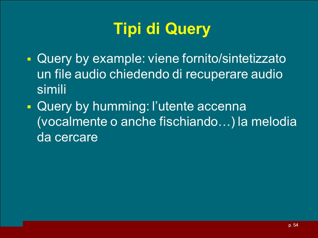 Tipi di QueryQuery by example: viene fornito/sintetizzato un file audio chiedendo di recuperare audio simili.