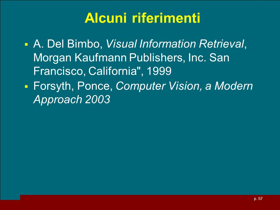Alcuni riferimenti A. Del Bimbo, Visual Information Retrieval, Morgan Kaufmann Publishers, Inc. San Francisco, California , 1999.