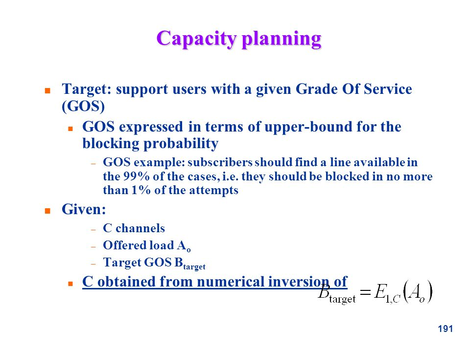 Capacity planning Target: support users with a given Grade Of Service (GOS) GOS expressed in terms of upper-bound for the blocking probability.