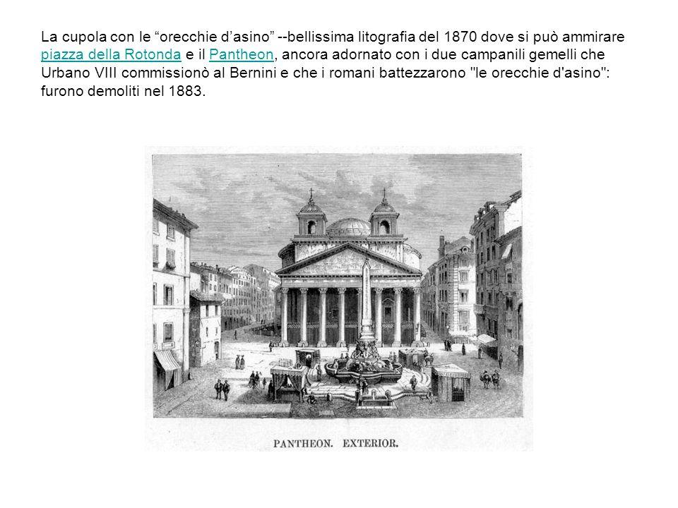 La cupola con le orecchie d'asino --bellissima litografia del 1870 dove si può ammirare piazza della Rotonda e il Pantheon, ancora adornato con i due campanili gemelli che Urbano VIII commissionò al Bernini e che i romani battezzarono le orecchie d asino : furono demoliti nel 1883.