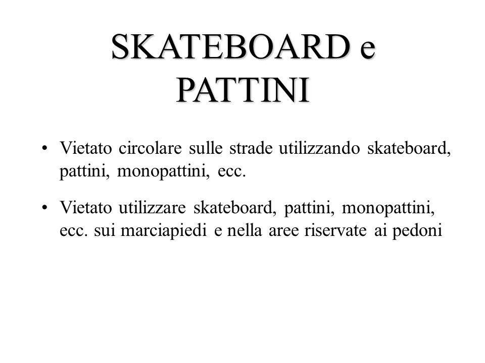 SKATEBOARD e PATTINI Vietato circolare sulle strade utilizzando skateboard, pattini, monopattini, ecc.