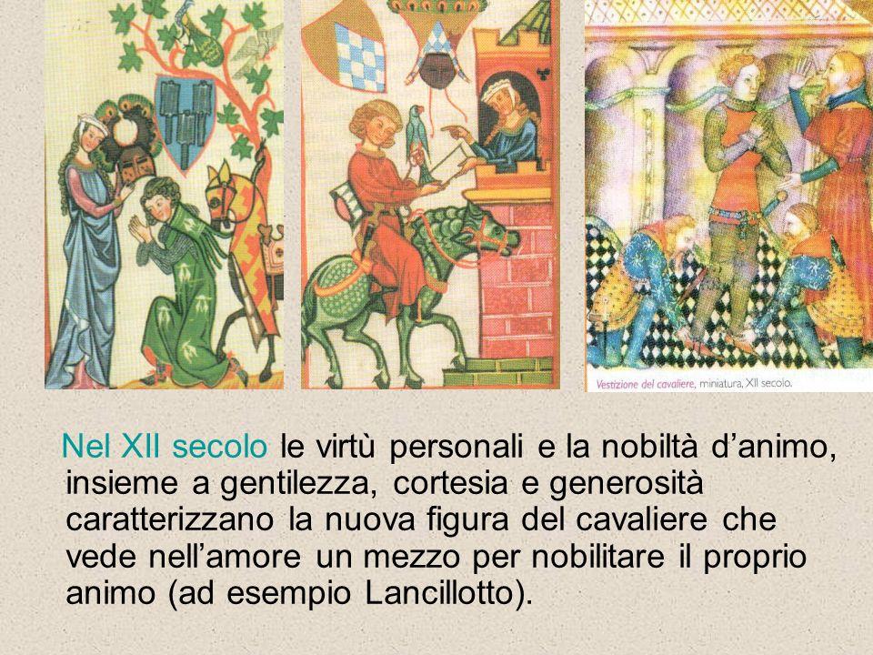 Nel XII secolo le virtù personali e la nobiltà d'animo, insieme a gentilezza, cortesia e generosità caratterizzano la nuova figura del cavaliere che vede nell'amore un mezzo per nobilitare il proprio animo (ad esempio Lancillotto).