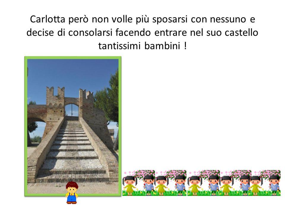 Carlotta però non volle più sposarsi con nessuno e decise di consolarsi facendo entrare nel suo castello tantissimi bambini !