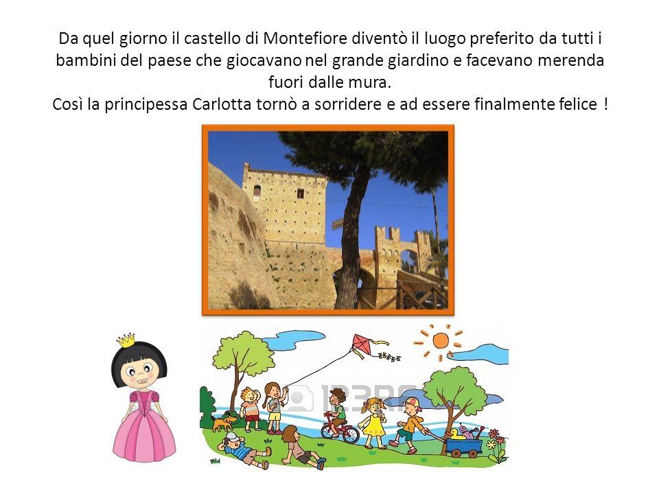 Da quel giorno il castello di Montefiore diventò il luogo preferito da tutti i bambini del paese che giocavano nel grande giardino e facevano merenda fuori dalle mura.