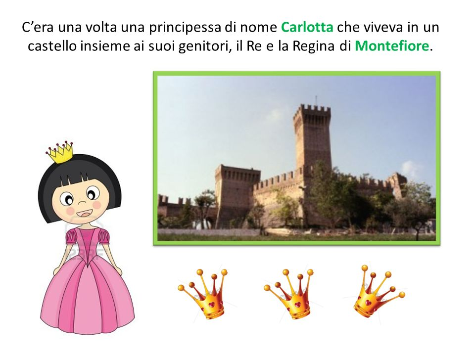 C'era una volta una principessa di nome Carlotta che viveva in un castello insieme ai suoi genitori, il Re e la Regina di Montefiore.