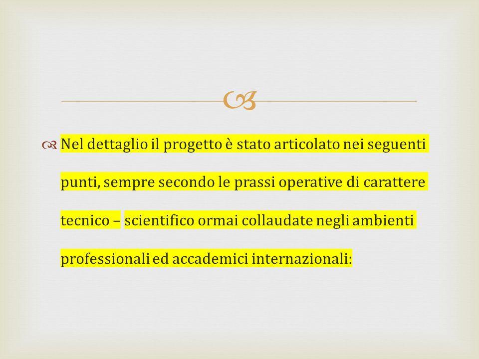 Nel dettaglio il progetto è stato articolato nei seguenti punti, sempre secondo le prassi operative di carattere tecnico – scientifico ormai collaudate negli ambienti professionali ed accademici internazionali: