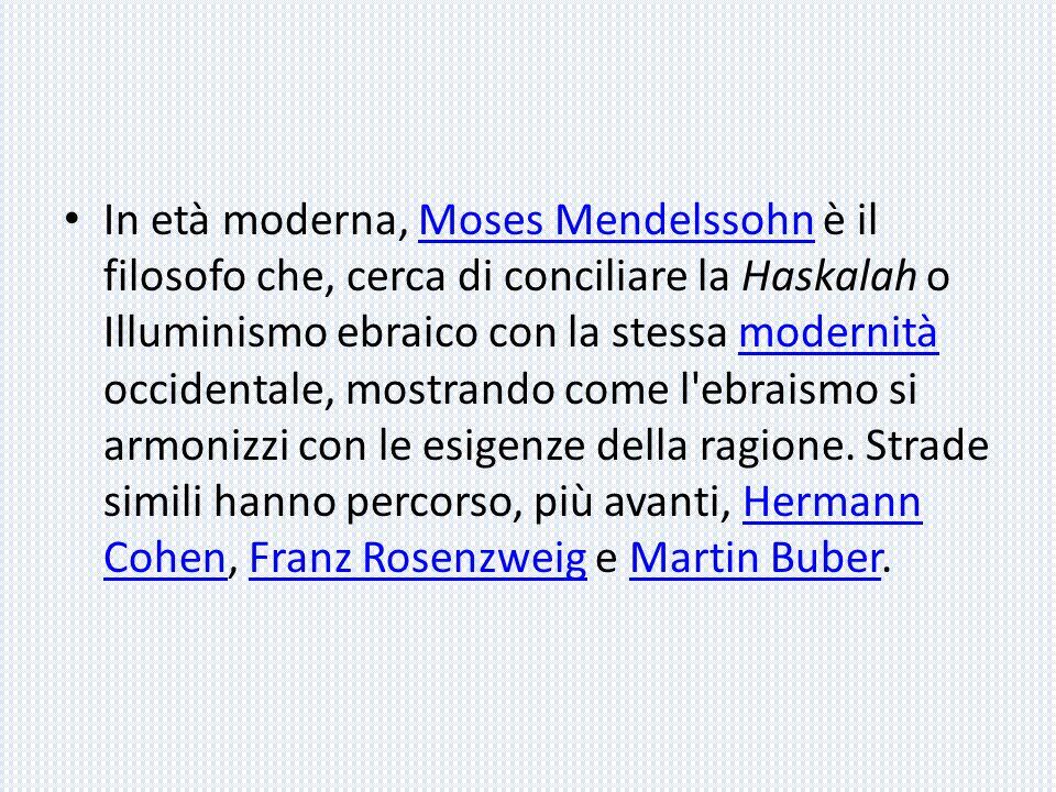 In età moderna, Moses Mendelssohn è il filosofo che, cerca di conciliare la Haskalah o Illuminismo ebraico con la stessa modernità occidentale, mostrando come l ebraismo si armonizzi con le esigenze della ragione.