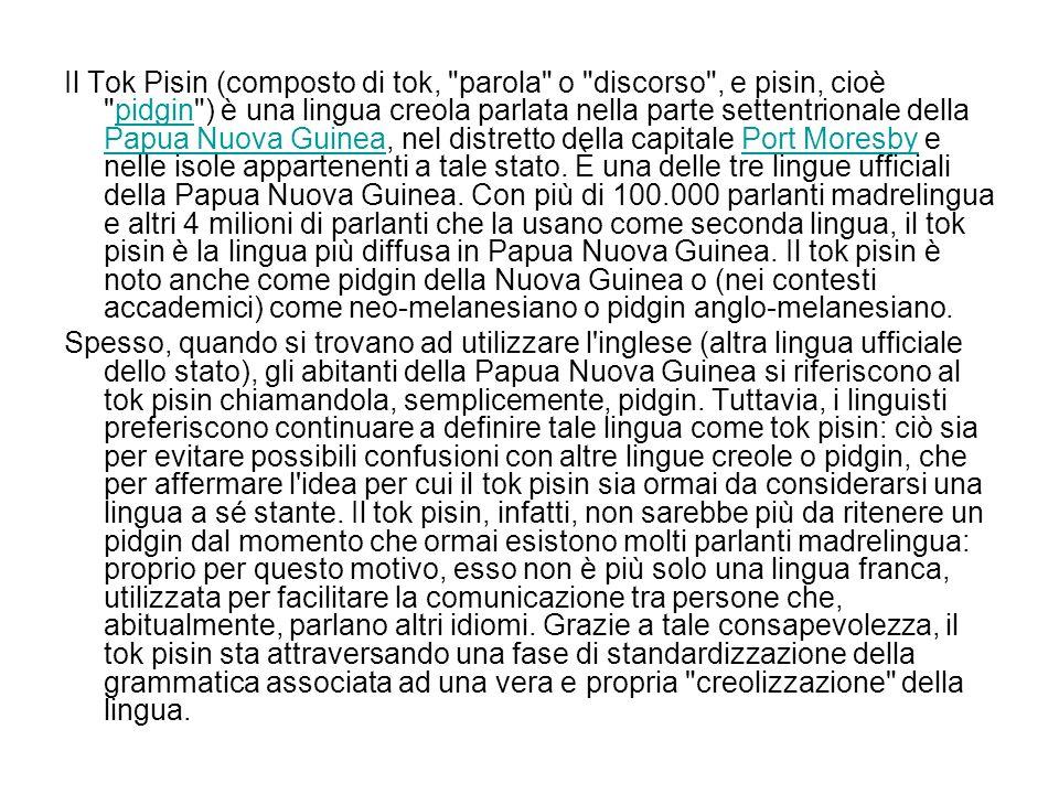 Il Tok Pisin (composto di tok, parola o discorso , e pisin, cioè pidgin ) è una lingua creola parlata nella parte settentrionale della Papua Nuova Guinea, nel distretto della capitale Port Moresby e nelle isole appartenenti a tale stato. È una delle tre lingue ufficiali della Papua Nuova Guinea. Con più di 100.000 parlanti madrelingua e altri 4 milioni di parlanti che la usano come seconda lingua, il tok pisin è la lingua più diffusa in Papua Nuova Guinea. Il tok pisin è noto anche come pidgin della Nuova Guinea o (nei contesti accademici) come neo-melanesiano o pidgin anglo-melanesiano.