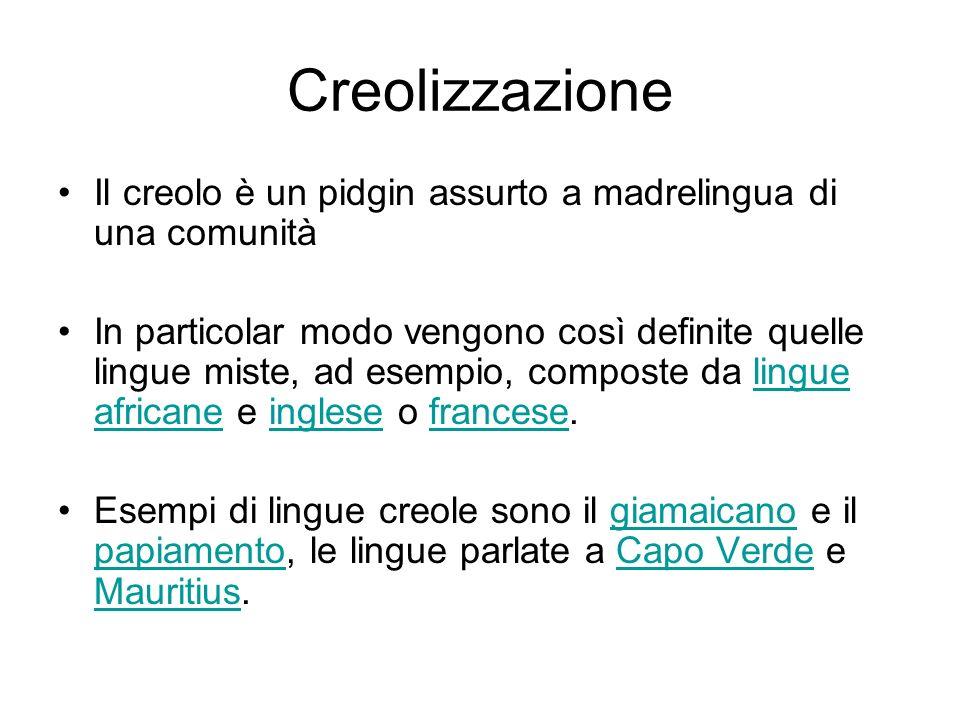 Creolizzazione Il creolo è un pidgin assurto a madrelingua di una comunità.