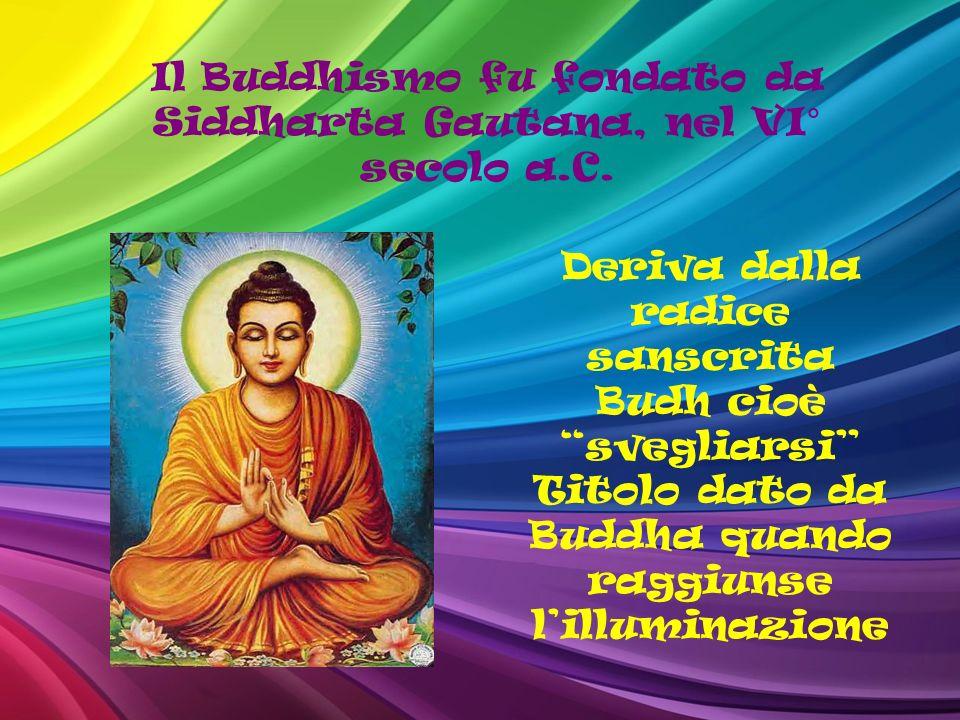 Il Buddhismo fu fondato da Siddharta Gautana, nel VI° secolo a.C.