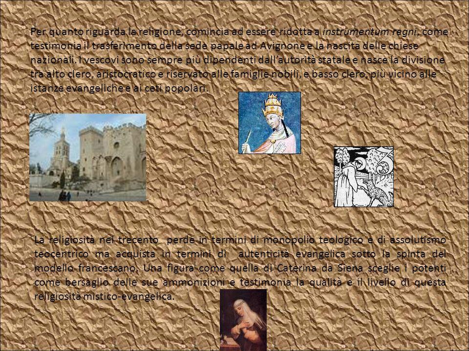 Per quanto riguarda la religione, comincia ad essere ridotta a instrumentum regni, come testimonia il trasferimento della sede papale ad Avignone e la nascita delle chiese nazionali. I vescovi sono sempre più dipendenti dall'autorità statale e nasce la divisione tra alto clero, aristocratico e riservato alle famiglie nobili, e basso clero, più vicino alle istanze evangeliche e ai ceti popolari.