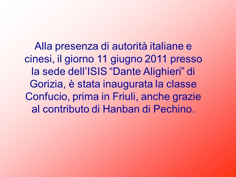Alla presenza di autorità italiane e cinesi, il giorno 11 giugno 2011 presso la sede dell'ISIS Dante Alighieri di Gorizia, è stata inaugurata la classe Confucio, prima in Friuli, anche grazie al contributo di Hanban di Pechino.