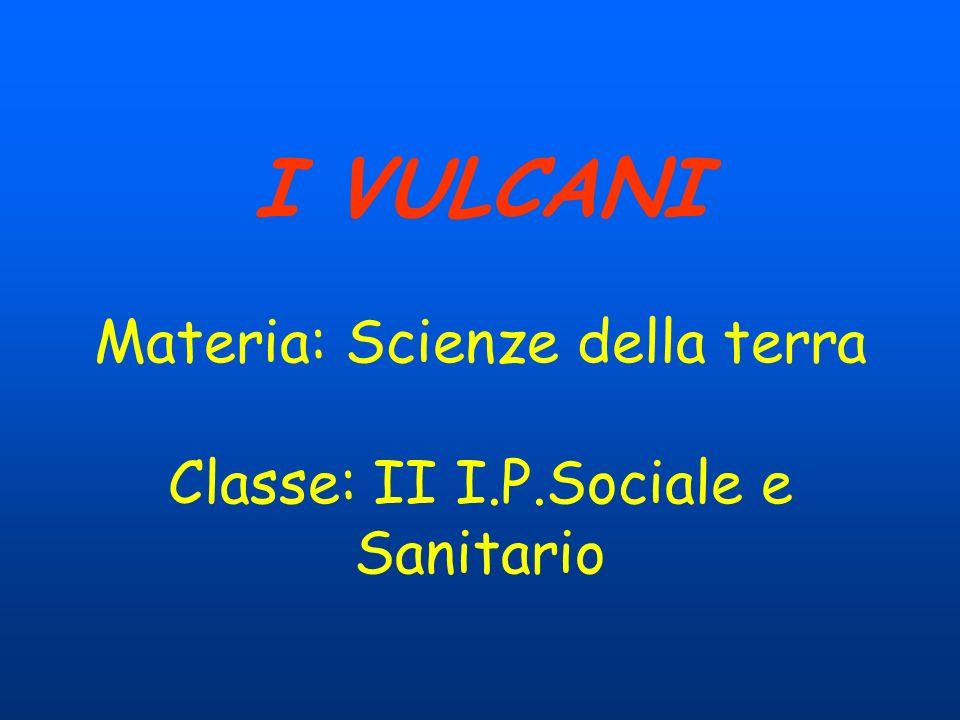 I VULCANI Materia: Scienze della terra Classe: II I. P