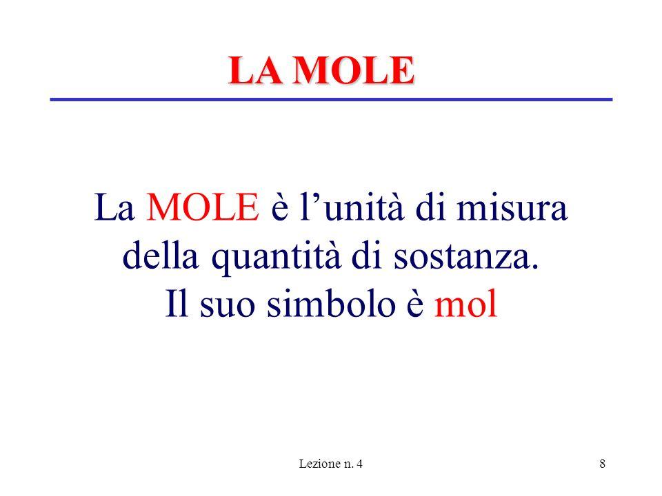 LA MOLE La MOLE è l'unità di misura della quantità di sostanza. Il suo simbolo è mol Lezione n. 4