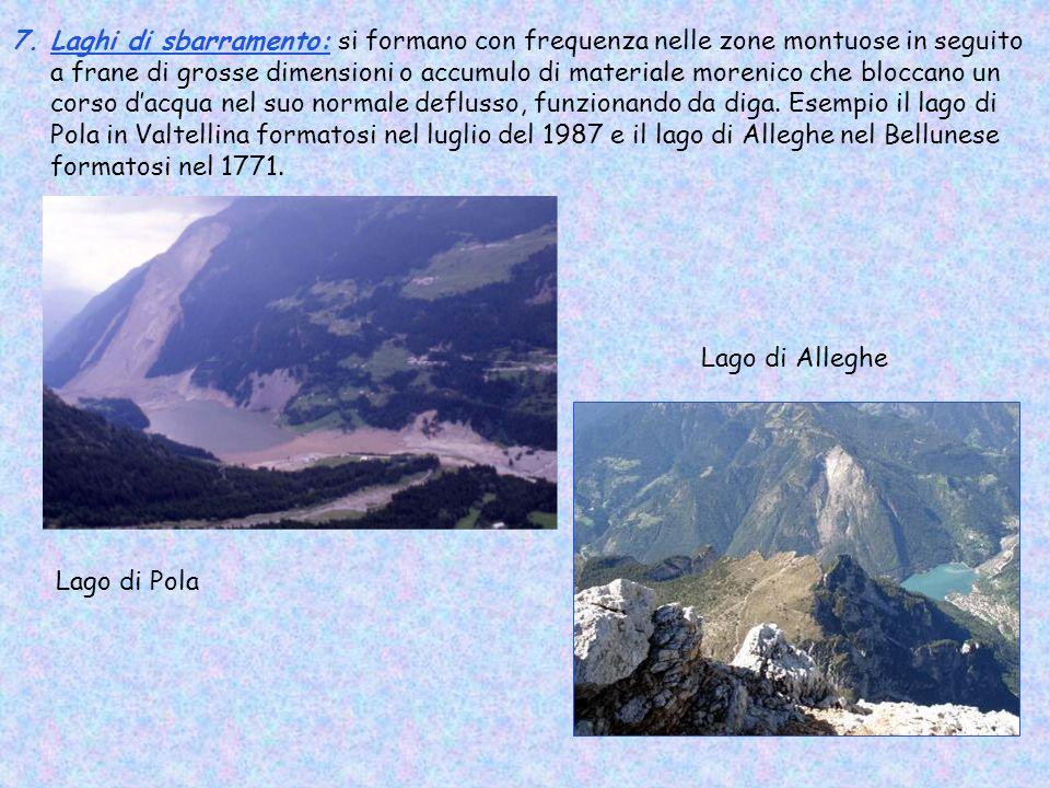 Laghi di sbarramento: si formano con frequenza nelle zone montuose in seguito a frane di grosse dimensioni o accumulo di materiale morenico che bloccano un corso d'acqua nel suo normale deflusso, funzionando da diga. Esempio il lago di Pola in Valtellina formatosi nel luglio del 1987 e il lago di Alleghe nel Bellunese formatosi nel 1771.