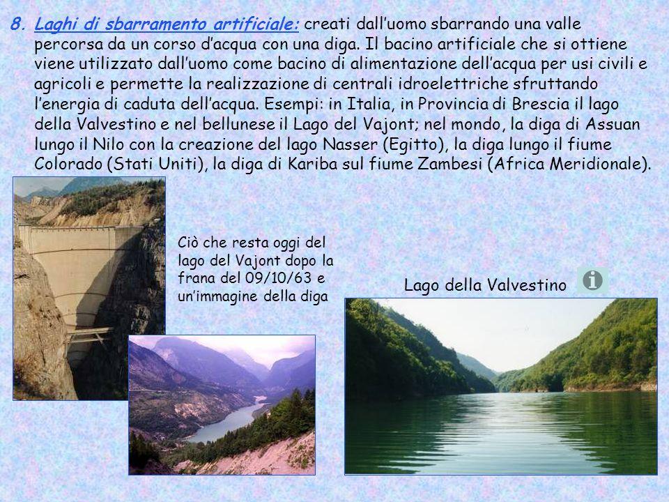 Laghi di sbarramento artificiale: creati dall'uomo sbarrando una valle percorsa da un corso d'acqua con una diga. Il bacino artificiale che si ottiene viene utilizzato dall'uomo come bacino di alimentazione dell'acqua per usi civili e agricoli e permette la realizzazione di centrali idroelettriche sfruttando l'energia di caduta dell'acqua. Esempi: in Italia, in Provincia di Brescia il lago della Valvestino e nel bellunese il Lago del Vajont; nel mondo, la diga di Assuan lungo il Nilo con la creazione del lago Nasser (Egitto), la diga lungo il fiume Colorado (Stati Uniti), la diga di Kariba sul fiume Zambesi (Africa Meridionale).